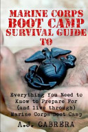Marine Corps Boot Camp Survival Guide  Everything You Need to Know to Prepare for  and Live Through  Marine Corps Boot Camp