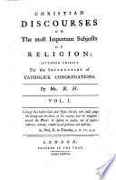 Christian discourses on the most important subjects of religion  intended chiefly for the instruction of Catholick congregations  By Mr  R  H