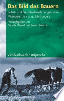 Das Bild des Bauern  : Selbst- und Fremdwahrnehmungen vom Mittelalter bis ins 21. Jahrhundert