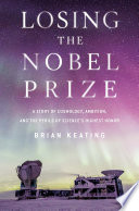"""""""Losing the Nobel Prize: A Story of Cosmology, Ambition, and the Perils of Science's Highest Honor"""" by Brian Keating"""