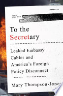 To the Secretary  Leaked Embassy Cables and America s Foreign Policy Disconnect