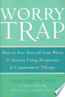 """The Worry Trap: How to Free Yourself from Worry & Anxiety Using Acceptance and Commitment Therapy"" by Chad LeJeune"