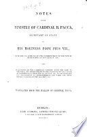 """Notes on the Ministry of Cardinal B. Pacca ... from the 18th of June, 1808, to the Dethronement of the Pope by Buonaparte on the 6th of July, 1809. Also, an account of the Cardinal's Journry with the Pope to Grenoble; his imprisonment ... and final return to Rome on the 24th May, 1814. Translated from the Italian [""""Memorie storiche,"""" etc.], etc"""