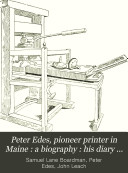 Peter Edes Pioneer Printer In Maine A Biography His Diary While A Prisoner By The British At Boston In 1775 With The Journal Of John Leach Who Was A Prisoner At The Same Time