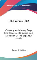 1861 Versus 1862: Company Aytch, Maury Grays, First Tennessee Regiment Or a Side Show of the Big Show (1882) Online Book