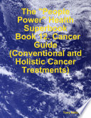 The  People Power  Health Superbook  Book 12  Cancer Guide  Conventional and Holistic Cancer Treatments