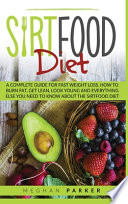 The Sirtfood Diet: A Complete Guide for Fast Weight Loss. how to Burn Fat, Get Lean, Look Young and Everything Else You Need to Know Abou