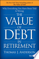 The Value of Debt in Retirement  : Why Everything You Have Been Told Is Wrong