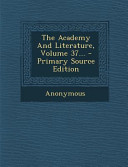 The Academy and Literature  Volume 37      Primary Source Edition