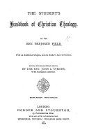 The Student s Handbook of Christian Theology  With an Additional Chapter  and the Author s Last Corrections  Edited  with Biographical Sketch  by J  C  Symons  Second Edition  Third Thousand