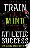 """""""Train Your Mind for Athletic Success: Mental Preparation to Achieve Your Sports Goals"""" by Jim Taylor"""