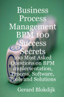 Business Process Management BPM 100 Success Secrets  100 most Asked Questions on BPM Implementation  Process  Software  Tools and Solutions
