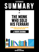 Extended Summary Of The Monk Who Sold His Ferrari: A Fable About Fulfilling Your Dreams & Reaching Your Destiny - By Robin Sharma