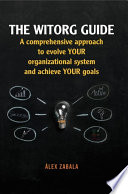 The witorg guide  A comprehensive approach to evolve your organizational system and achieve your goals Book