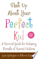 """""""Shut Up About Your Perfect Kid: A Survival Guide for Ordinary Parents of Special Children"""" by Gina Gallagher, Patricia Konjoian"""