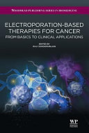 Electroporation Based Therapies for Cancer  From Basics to Clinical Applications