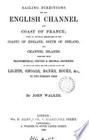 Sailing directions for the English Channel and coast of France; with an accurate description of the coasts of England, south of Ireland, and Channel islands, by J. and A. Walker. by J. Walker