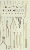 Practical Taxidermy   A Manual of Instruction to the Amateur in Collecting  Preserving  and Setting up Natural History Specimens of All Kinds  To Which is Added a Chapter Upon the Pictorial Arrangement of Museums