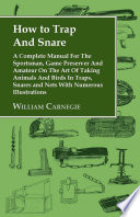 How to Trap and Snare  A Complete Manual for the Sportsman  Game Preserver and Amateur on the Art of Taking Animals and Birds in Traps  Snare