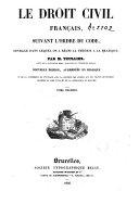 Le droit civil français, suivant l'ordre du Code, ouvrage dans lequel on a taché de réunir la théorie a la pratique