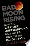Bad Moon Rising  : How the Weather Underground Beat the FBI and Lost the Revolution