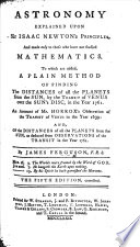 Astronomy explained upon Sir Isaac Newton s principles     To which are added  a plain method of finding the distances of all the planets from the sun     An account of Mr  Horrox s observation of the transit of Venus in the year 1639     The third edition Book PDF