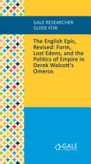 Gale Researcher Guide for: The English Epic, Revised: Form, Lost Edens, and the Politics of Empire in Derek Walcott's Omeros