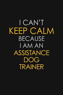 I Can t Keep Calm Because I Am An Assistance Dog Trainer