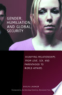 Gender Humiliation And Global Security Dignifying Relationships From Love Sex And Parenthood To World Affairs