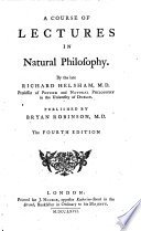 A Course of Lectures in Natural Philosophy. By the Late Richard Helsham, M.D. Professor of Physik and Natural Philosophy in the Uniuersity of Dublin. Published by Bryan Robinson, M.D