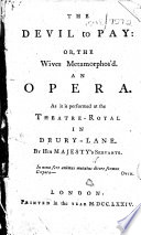 The Devil to Pay  Or  the Wives Metamorphos d  An Opera  As it is Performed at the Theatre Royal in Drury Lane  By His Majesty s Servants   The Dedication Signed  Cha  Coffey