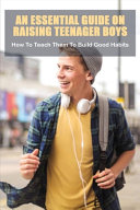 An Essential Guide On Raising Teenager Boys