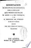 Disertacion de disciplina eclesiástica sobre la obligacion que tienen los fieles de asistir a la misa parroquial y oir la explicacion del Evangelio ...