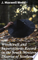 Witchcraft and Superstitious Record in the South Western District of Scotland