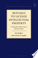 Refusals to License Intellectual Property  : Testing the Limits of Law and Economics