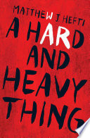 A hard and heavy thing / Matthew J. Hefti.
