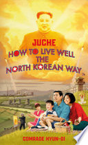 Juche   How to Live Well the North Korean Way Book
