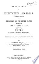 Precedents of Indictments and Pleas  Adapted to the Use Both of the Courts of the United States and Those of All the Several States Book