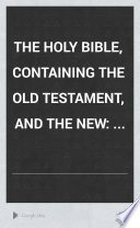 The Holy Bible, Containing the Old Testament, and the New: ...