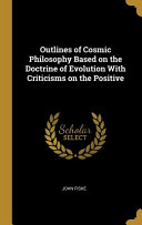 Outlines Of Cosmic Philosophy Based On The Doctrine Of Evolution With Criticisms On The Positive