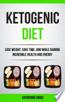 Ketogenic Diet  Lose Weight  Save Time  and While Gaining Incredible Health and Energy