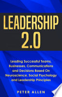 Leadership 2.0: Leading Successful Teams, Businesses, Communications and Decisions Based On Neuroscience, Social Psychology and Leadership Principles