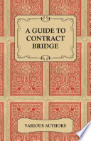 A Guide to Contract Bridge - A Collection of Historical Books and Articles on the Rules and Tactics of Contract Bridge