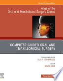 Guided Oral and Maxillofacial Surgery An Issue of Atlas of the Oral & Maxillofacial Surgery Clinics, E-Book