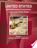 US Starting Business (Incorporating) in the United States Guide Volume 1 Strategic and Practical Information