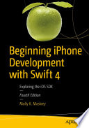 Beginning iPhone Development with Swift 4  : Exploring the iOS SDK