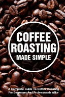 Coffee Roasting Made Simple A Complete Guide To Coffee Roasting For Beginners And Professionals Alike