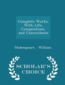Complete Works With Life Compendium And Concordance Scholar S Choice Edition