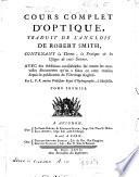 Cours complet d'optique, traduit de l'anglois de Robert Smith, contenant la theorie, la pratique & les usages de cette science. Avec des additions considerables sur toutes les nouvelles decouvertes qu'on a faites en cette mat