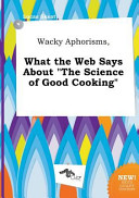 Wacky Aphorisms  What the Web Says about the Science of Good Cooking Book